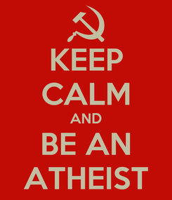 Poster: KEEP CALM AND BE AN ATHEIST
