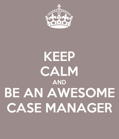 Poster: KEEP CALM AND BE AN AWESOME CASE MANAGER