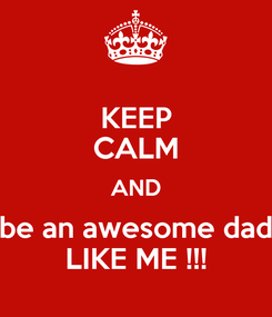 Poster: KEEP CALM AND be an awesome dad LIKE ME !!!