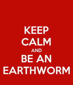 Poster: KEEP CALM AND BE AN EARTHWORM