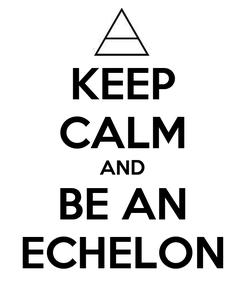 Poster: KEEP CALM AND BE AN ECHELON