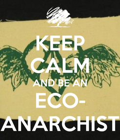 Poster: KEEP CALM AND BE AN ECO- ANARCHIST