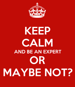 Poster: KEEP CALM AND BE AN EXPERT OR MAYBE NOT?