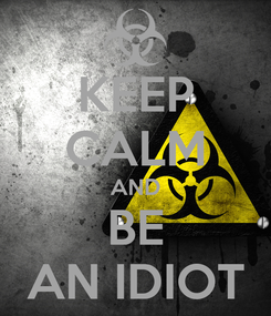 Poster: KEEP CALM AND BE AN IDIOT
