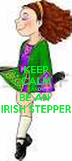 Poster: KEEP CALM AND BE AN  IRISH STEPPER