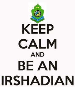 Poster: KEEP CALM AND BE AN IRSHADIAN