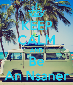 Poster: KEEP CALM AND Be An Nsaner