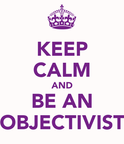Poster: KEEP CALM AND BE AN OBJECTIVIST