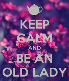 Poster: KEEP CALM AND BE AN OLD LADY