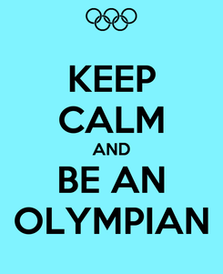 Poster: KEEP CALM AND BE AN OLYMPIAN