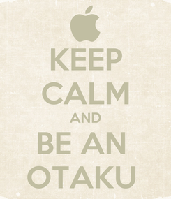 Poster: KEEP CALM AND BE AN  OTAKU