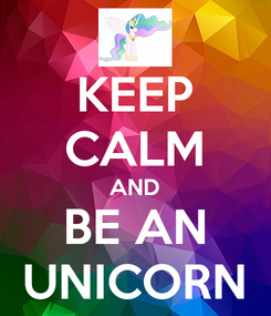 Poster: KEEP CALM AND BE AN UNICORN