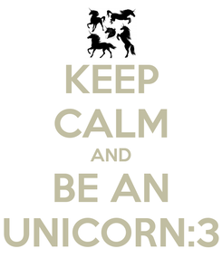 Poster: KEEP CALM AND BE AN UNICORN:3