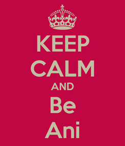 Poster: KEEP CALM AND Be Ani