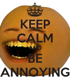 Poster: KEEP CALM AND BE ANNOYING