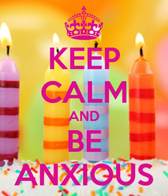 Poster: KEEP CALM AND BE ANXIOUS