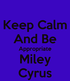 Poster: Keep Calm And Be Appropriate Miley Cyrus