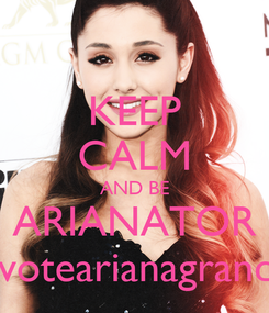 Poster: KEEP CALM AND BE ARIANATOR #votearianagrande