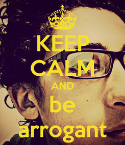 Poster: KEEP CALM AND be arrogant