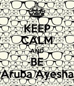 Poster: KEEP CALM AND BE Aruba Ayesha