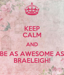 Poster: KEEP CALM AND BE AS AWESOME AS BRAELEIGH!