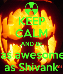 Poster: KEEP CALM AND BE  as awesome as Shivank