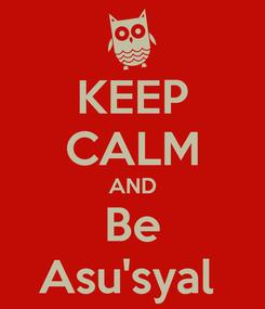 Poster: KEEP CALM AND Be Asu'syal