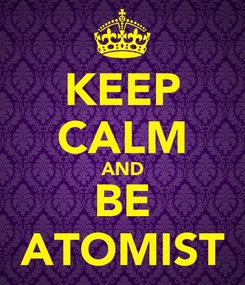 Poster: KEEP CALM AND BE ATOMIST