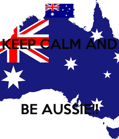 Poster: KEEP CALM AND    BE AUSSIE!!