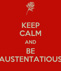 Poster: KEEP CALM AND BE AUSTENTATIOUS