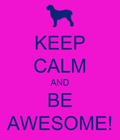Poster: KEEP CALM AND BE AWESOME!