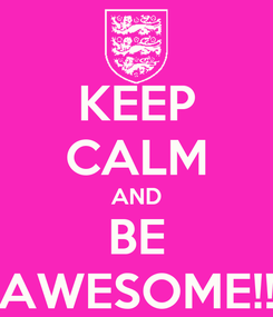 Poster: KEEP CALM AND BE AWESOME!!