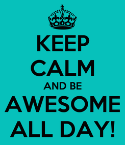 Poster: KEEP CALM AND BE AWESOME ALL DAY!
