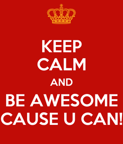 Poster: KEEP CALM AND BE AWESOME CAUSE U CAN!