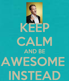 Poster: KEEP CALM AND BE AWESOME  INSTEAD