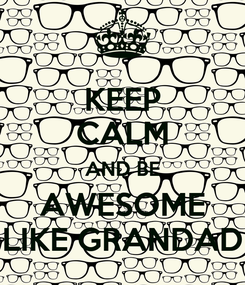 Poster: KEEP CALM AND BE AWESOME LIKE GRANDAD