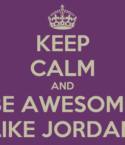 Poster: KEEP CALM AND BE AWESOME LIKE JORDAN