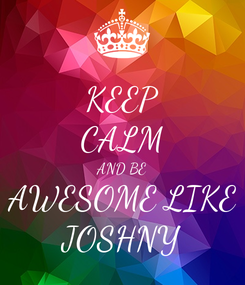 Poster: KEEP CALM AND BE AWESOME LIKE JOSHNY
