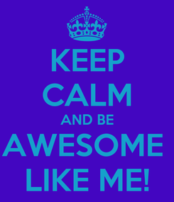 Poster: KEEP CALM AND BE AWESOME  LIKE ME!
