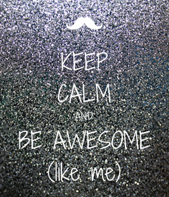 Poster: KEEP CALM AND BE AWESOME (like me)