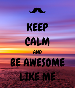 Poster: KEEP CALM AND BE AWESOME LIKE ME