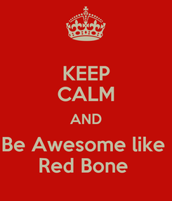 Poster: KEEP CALM AND Be Awesome like  Red Bone