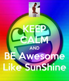 Poster: KEEP CALM AND BE Awesome Like SunShine
