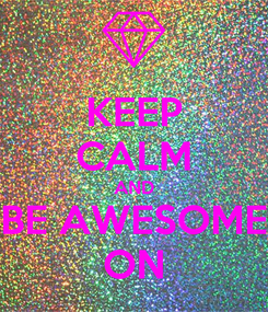 Poster: KEEP CALM AND BE AWESOME ON