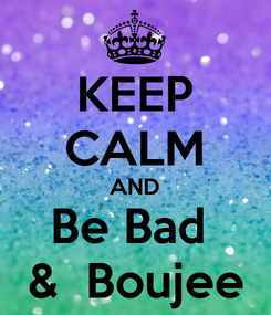 Poster: KEEP CALM AND Be Bad  &  Boujee