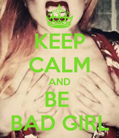 Poster: KEEP CALM AND BE  BAD GIRL