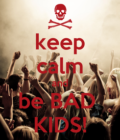 Poster: keep calm and be BAD  KIDS!