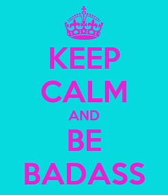 Poster: KEEP CALM AND BE BADASS