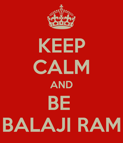 Poster: KEEP CALM AND BE  BALAJI RAM