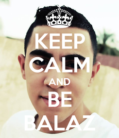 Poster: KEEP CALM AND BE BALAZ